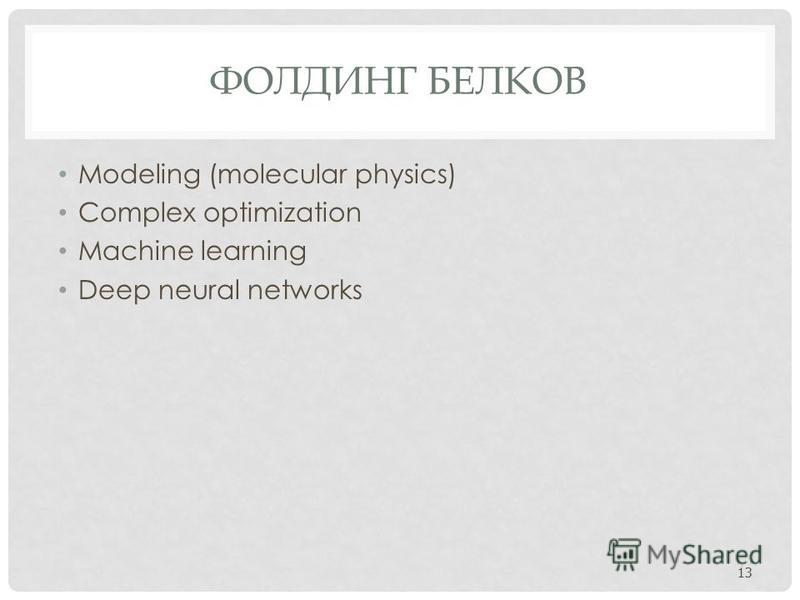 ФОЛДИНГ БЕЛКОВ Modeling (molecular physics) Complex optimization Machine learning Deep neural networks 13