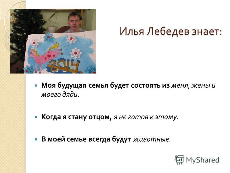 Илья Лебедев знает : Илья Лебедев знает : Моя будущая семья будет состоять из меня, жены и моего дяди. Когда я стану отцом, я не готов к этому. В моей семье всегда будут животные.