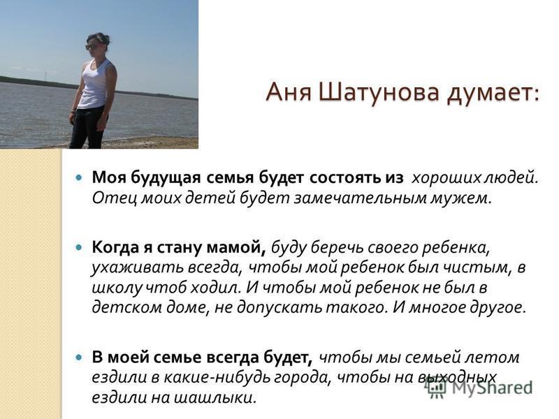 Аня Шатунова думает : Аня Шатунова думает : Моя будущая семья будет состоять из хороших людей. Отец моих детей будет замечательным мужем. Когда я стану мамой, буду беречь своего ребенка, ухаживать всегда, чтобы мой ребенок был чистым, в школу чтоб хо