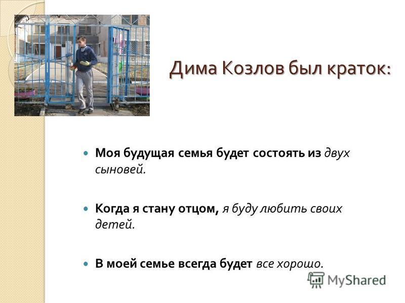 Дима Козлов был краток : Дима Козлов был краток : Моя будущая семья будет состоять из двух сыновей. Когда я стану отцом, я буду любить своих детей. В моей семье всегда будет все хорошо.