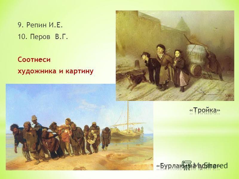 9. Репин И.Е. 10. Перов В.Г. Соотнеси художника и картину