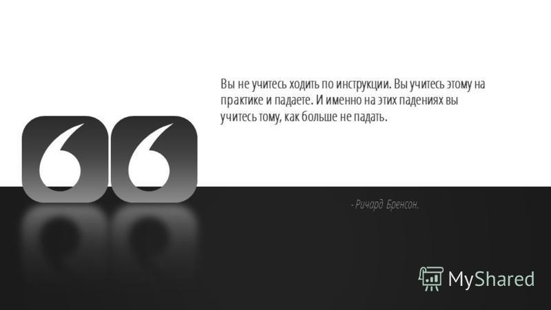 Slide GO.ru Вы не учитесь ходить по инструкции. Вы учитесь этому на практике и падаете. И именно на этих падениях вы учитесь тому, как больше не падать. - Ричард Бренсон.