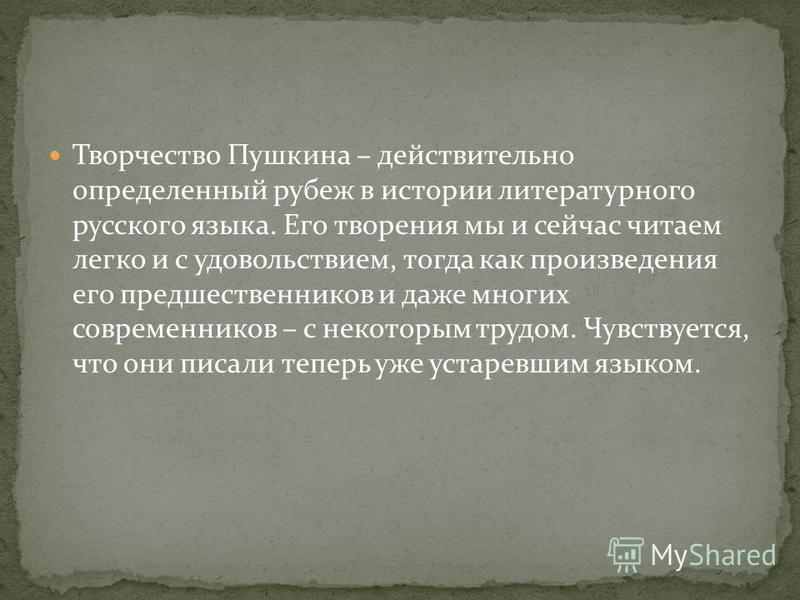 Творчество Пушкина – действительно определенный рубеж в истории литературного русского языка. Его творения мы и сейчас читаем легко и с удовольствием, тогда как произведения его предшественников и даже многих современников – с некоторым трудом. Чувст