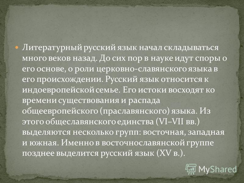 Литературный русский язык начал складываться много веков назад. До сих пор в науке идут споры о его основе, о роли церковно-славянского языка в его происхождении. Русский язык относится к индоевропейской семье. Его истоки восходят ко времени существо