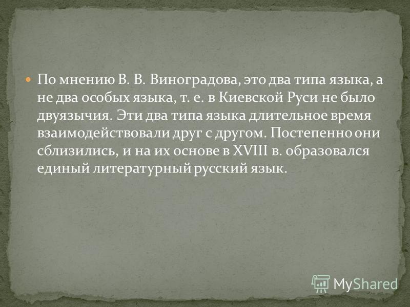 По мнению В. В. Виноградова, это два типа языка, а не два особых языка, т. е. в Киевской Руси не было двуязычия. Эти два типа языка длительное время взаимодействовали друг с другом. Постепенно они сблизились, и на их основе в XVIII в. образовался еди