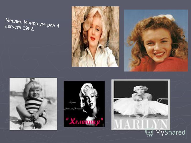 Мерлин Монро умерла 4 августа 1962.