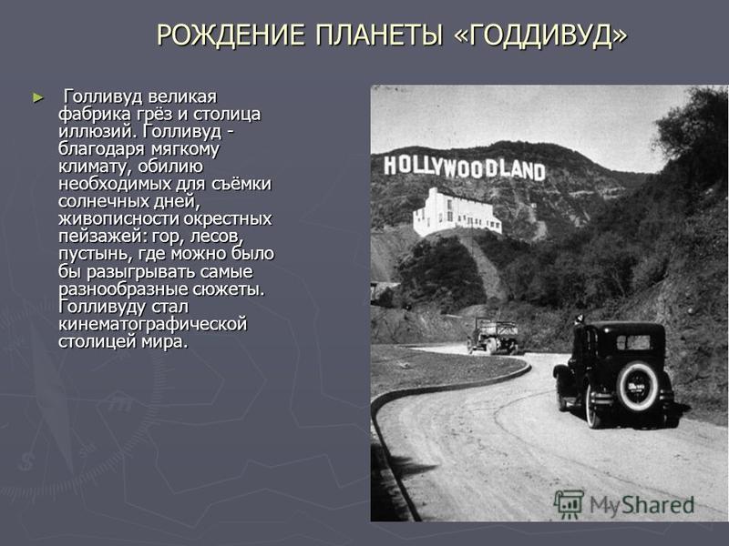 РОЖДЕНИЕ ПЛАНЕТЫ «ГОДДИВУД» Голливуд великая фабрика грёз и столица иллюзий. Голливуд - благодаря мягкому климату, обилию необходимых для съёмки солнечных дней, живописности окрестных пейзажей: гор, лесов, пустынь, где можно было бы разыгрывать самые
