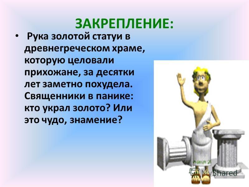 ЗАКРЕПЛЕНИЕ: Рука золотой статуи в древнегреческом храме, которую целовали прихожане, за десятки лет заметно похудела. Священники в панике: кто украл золото? Или это чудо, знамение?