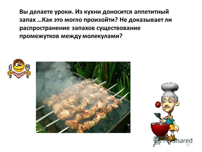 17 Вы делаете уроки. Из кухни доносится аппетитный запах …Как это могло произойти? Не доказывает ли распространение запахов существование промежутков между молекулами?