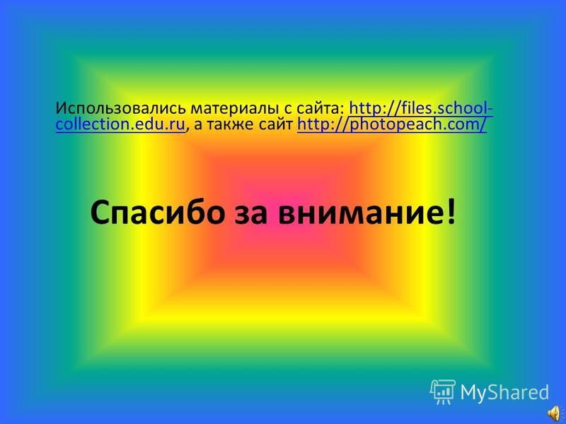 Использовались материалы с сайта: http://files.school- collection.edu.ru, а также сайт http://photopeach.com/http://files.school- collection.edu.ruhttp://photopeach.com/ Спасибо за внимание!