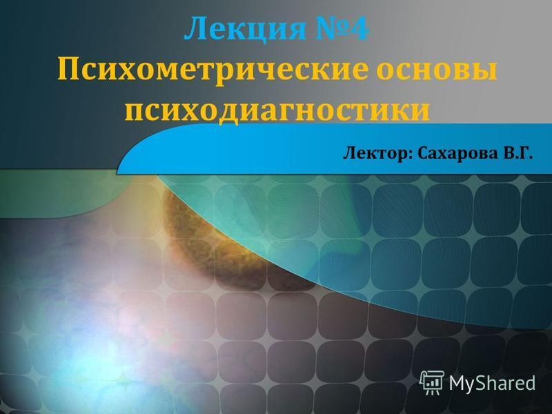 Лекция 4 Психометрические основы психодиагностики Лектор: Сахарова В.Г.
