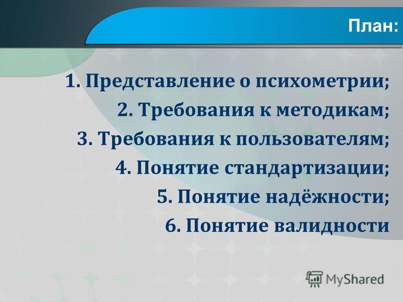 План: 1. Представление о психометрии; 2. Требования к методикам; 3. Требования к пользователям; 4. Понятие стандартизации; 5. Понятие надёжности; 6. Понятие валидности