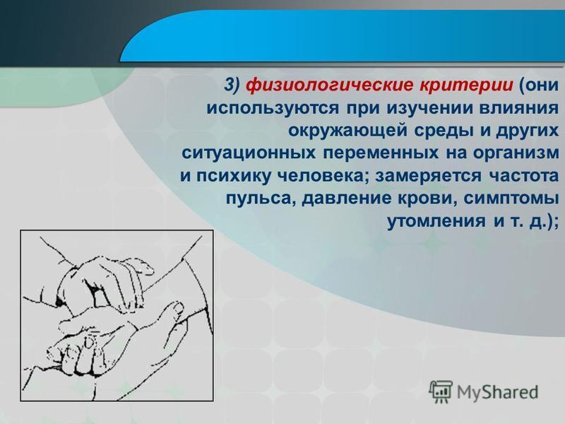 3) физиологические критерии (они используются при изучении влияния окружающей среды и других ситуационных переменных на организм и психику человека; замеряется частота пульса, давление крови, симптомы утомления и т. д.);