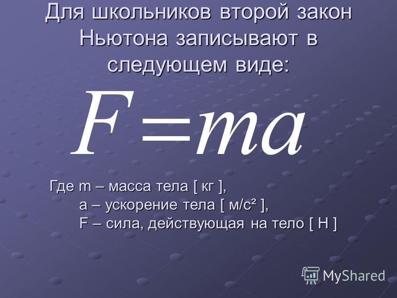 Для школьников второй закон Ньютона записывают в следующем виде: Где m – масса тела [ кг ], а – ускорение тела [ м/с² ], а – ускорение тела [ м/с² ], F – сила, действующая на тело [ Н ] F – сила, действующая на тело [ Н ]