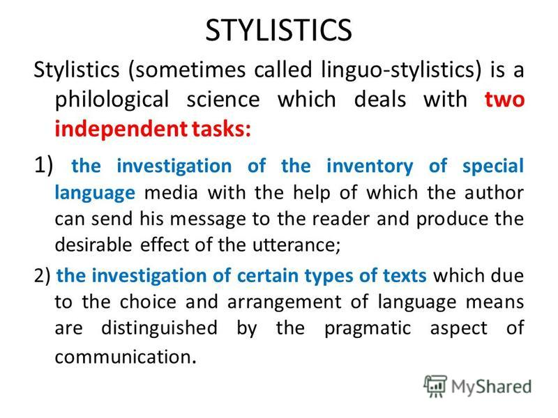 STYLISTICS Stylistics (sometimes called linguo-stylistics) is a philological science which deals with two independent tasks: 1) the investigation of the inventory of special language media with the help of which the author can send his message to the