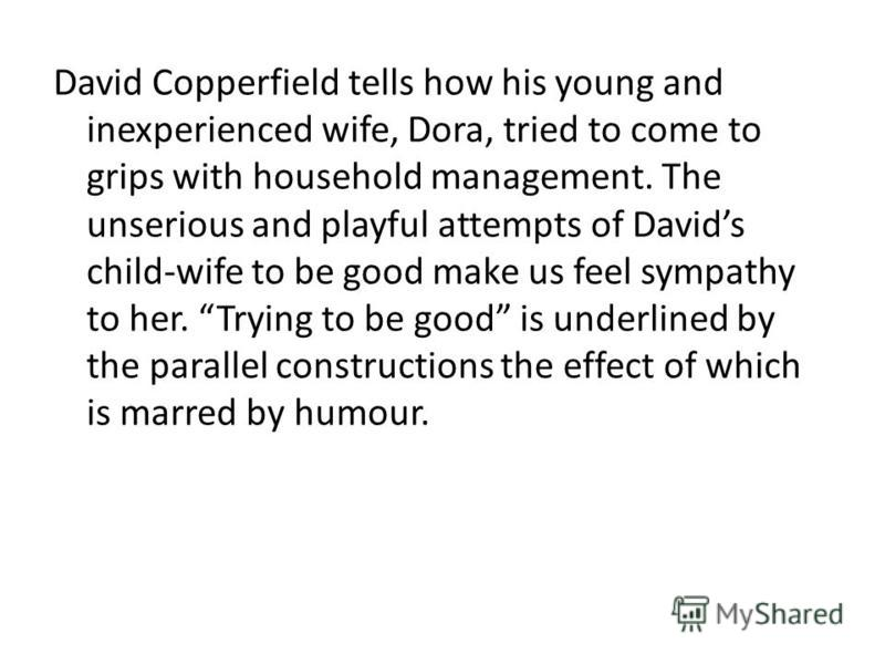 David Copperfield tells how his young and inexperienced wife, Dora, tried to come to grips with household management. The unserious and playful attempts of Davids child-wife to be good make us feel sympathy to her. Trying to be good is underlined by