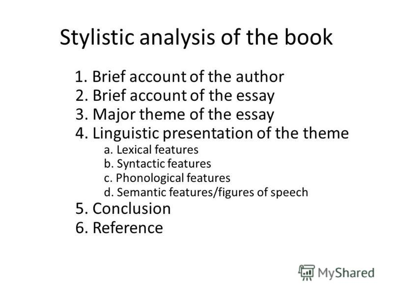 Stylistic analysis of the book. Key 1. Brief account of the author 2. Brief account of the essay 3. Major theme of the essay 4. Linguistic presentation of the theme a. Lexical features b. Syntactic features c. Phonological features d. Semantic featur
