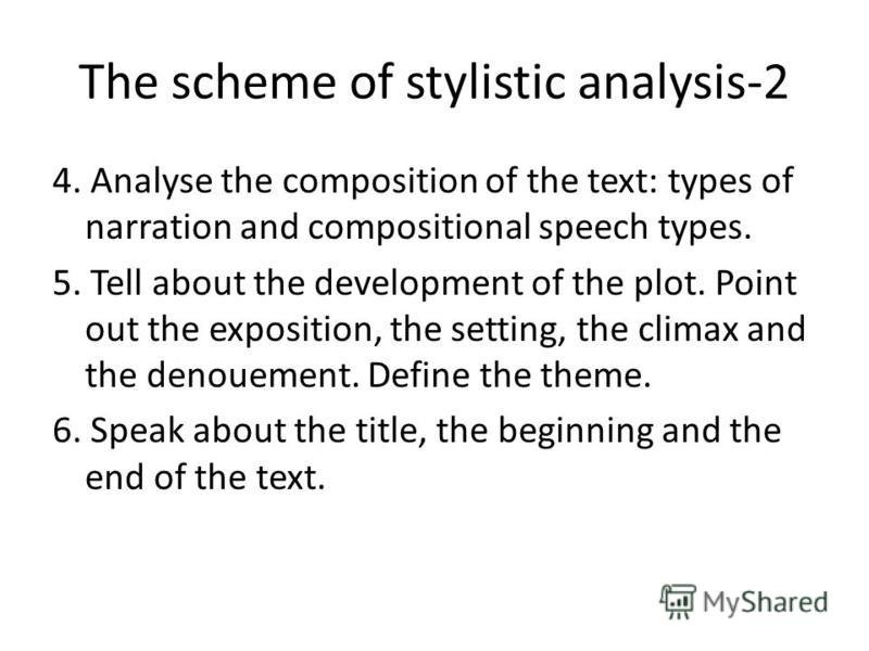 The scheme of stylistic analysis-2 4. Analyse the composition of the text: types of narration and compositional speech types. 5. Tell about the development of the plot. Point out the exposition, the setting, the climax and the denouement. Define the