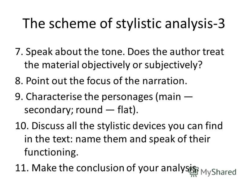 The scheme of stylistic analysis-3 7. Speak about the tone. Does the author treat the material objectively or subjectively? 8. Point out the focus of the narration. 9. Characterise the personages (main secondary; round flat). 10. Discuss all the styl
