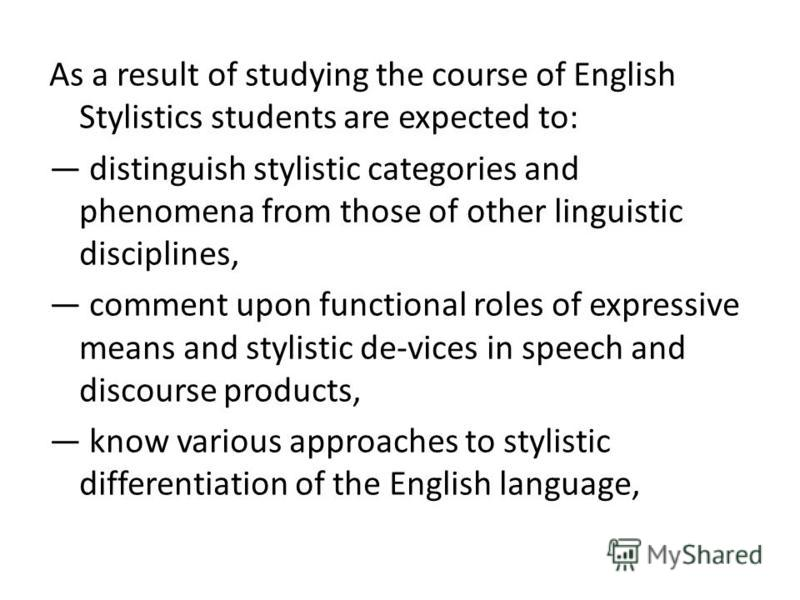 As a result of studying the course of English Stylistics students are expected to: distinguish stylistic categories and phenomena from those of other linguistic disciplines, comment upon functional roles of expressive means and stylistic de-vices in