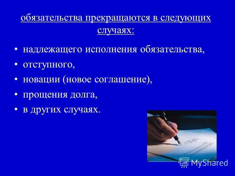 обязательства прекращаются в следующих случаях: надлежащего исполнения обязательства, отступного, новации (новое соглашение), прощения долга, в других случаях.