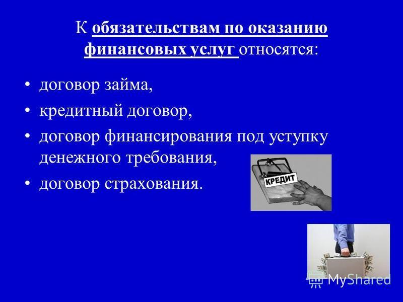 К обязательствам по оказанию финансовых услуг относятся: договор займа, кредитный договор, договор финансирования под уступку денежного требования, договор страхования.