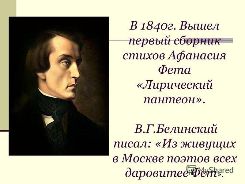В 1840 г. Вышел первый сборник стихов Афанасия Фета «Лирический пантеон». В.Г.Белинский писал: «Из живущих в Москве поэтов всех даровитее Фет ».
