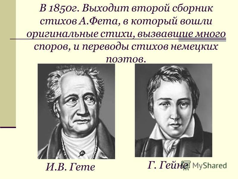 В 1850 г. Выходит второй сборник стихов А.Фета, в который вошли оригинальные стихи, вызвавшие много споров, и переводы стихов немецких поэтов. Г. Гейне И.В. Гете