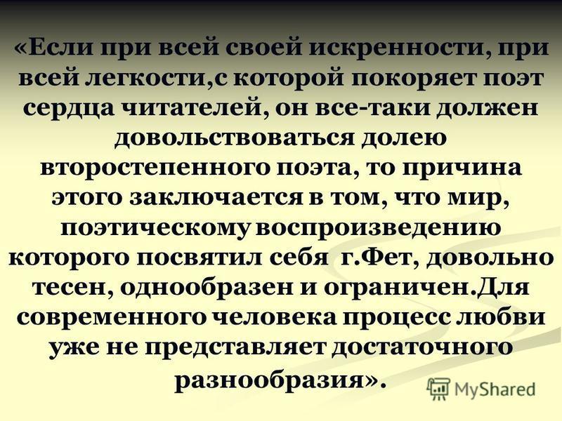 «Если при всей своей искренности, при всей легкости,с которой покоряет поэт сердца читателей, он все-таки должен довольствоваться долею второстепенного поэта, то причина этого заключается в том, что мир, поэтическому воспроизведению которого посвятил