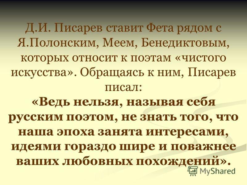 Д.И. Писарев ставит Фета рядом с Я.Полонским, Меем, Бенедиктовым, которых относит к поэтам «чистого искусства». Обращаясь к ним, Писарев писал: «Ведь нельзя, называя себя русским поэтом, не знать того, что наша эпоха занята интересами, идеями гораздо