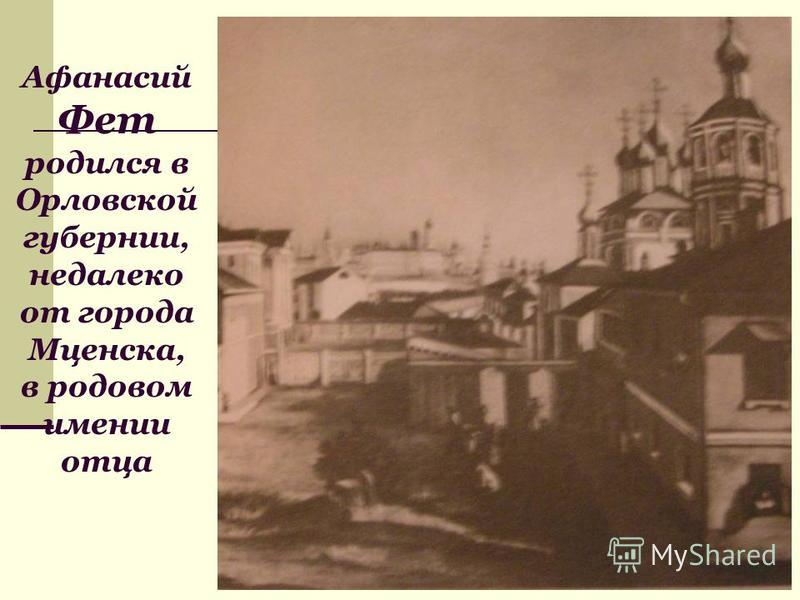 Афанасий Фет родился в Орловской губернии, недалеко от города Мценска, в родовом имении отца