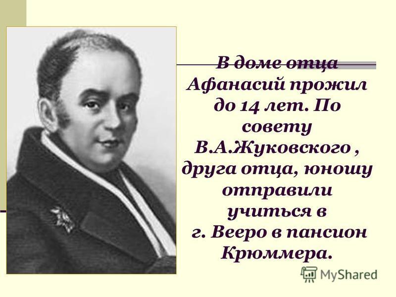 В доме отца Афанасий прожил до 14 лет. По совету В.А.Жуковского, друга отца, юношу отправили учиться в г. Вееро в пансион Крюммера.