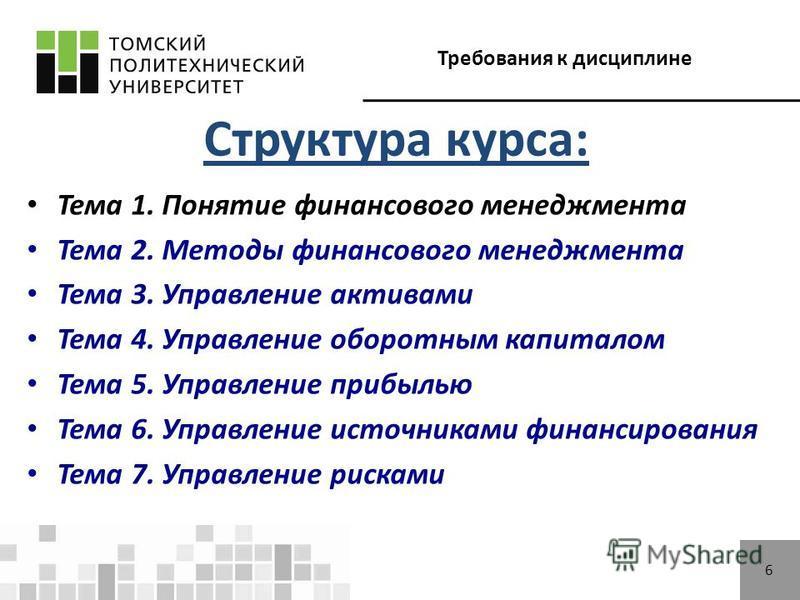 Требования к дисциплине 6 Структура курса: Тема 1. Понятие финансового менеджмента Тема 2. Методы финансового менеджмента Тема 3. Управление активами Тема 4. Управление оборотным капиталом Тема 5. Управление прибылью Тема 6. Управление источниками фи