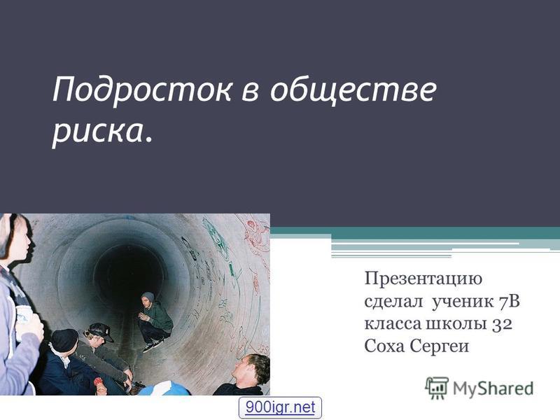 Подросток в обществе риска. Презентацию сделал ученик 7В класса школы 32 Соха Сергеи 900igr.net