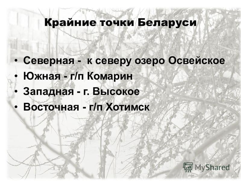 Крайние точки Беларуси Северная - к северу озеро Освейское Южная - г/п Комарин Западная - г. Высокое Восточная - г/п Хотимск