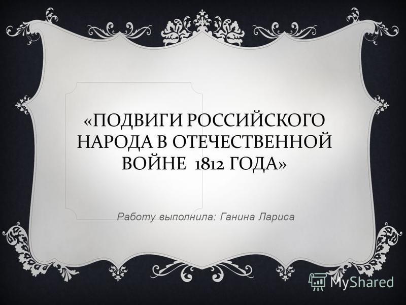 «ПОДВИГИ РОССИЙСКОГО НАРОДА В ОТЕЧЕСТВЕННОЙ ВОЙНЕ 1812 ГОДА» Работу выполнила: Ганина Лариса