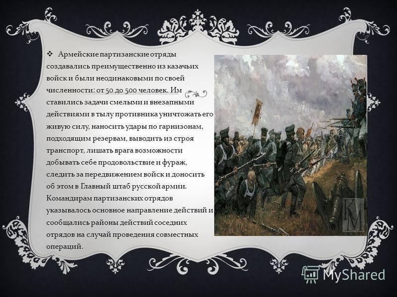 Армейские партизанские отряды создавались преимущественно из казачьих войск и были неодинаковыми по своей численности: от 50 до 500 человек. Им ставились задачи смелыми и внезапными действиями в тылу противника уничтожать его живую силу, наносить уда