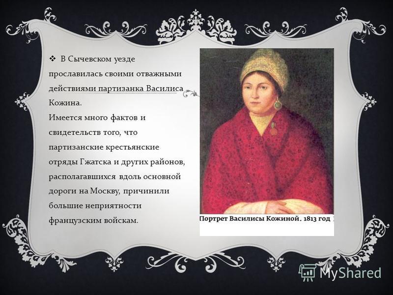 В Сычевском уезде прославилась своими отважными действиями партизанка Василиса Кожина. Имеется много фактов и свидетельств того, что партизанские крестьянские отряды Гжатска и других районов, располагавшихся вдоль основной дороги на Москву, причинили