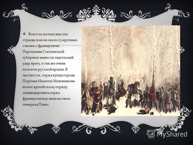 Всего за полмесяца эти отряды имели около 15 крупных стычек с французами. Партизаны Смоленской губернии нанесли ощутимый удар врагу, а так же очень помогли русской армии. В частности, отряд купца города Поречья Никиты Минченкова помог армейскому отря