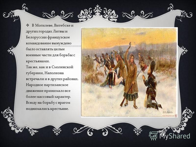 В Могилеве, Витебске и других городах Литвы и Белоруссии французское командование вынуждено было оставлять целые военные части для борьбы с крестьянами. Так же, как и в Смоленской губернии, Наполеона встречали и в других районах. Народное партизанско