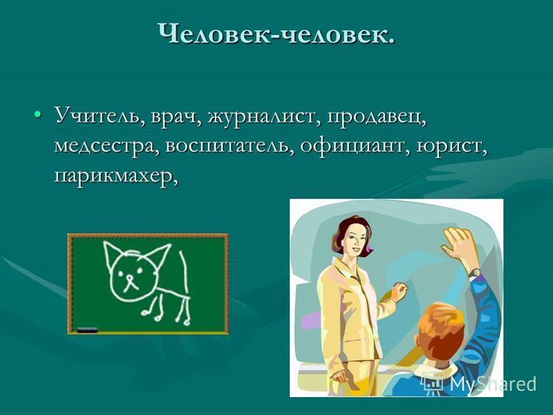 Человек-человек. Учитель, врач, журналист, продавец, медсестра, воспитатель, официант, юрист, парикмахер,Учитель, врач, журналист, продавец, медсестра, воспитатель, официант, юрист, парикмахер,