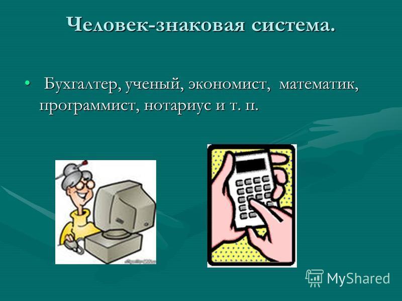 Человек-знаковая система. Бухгалтер, ученый, экономист, математик, программист, нотариус и т. п. Бухгалтер, ученый, экономист, математик, программист, нотариус и т. п.