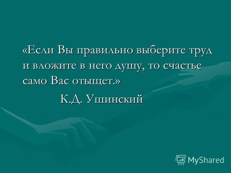 «Если Вы правильно выберите труд и вложите в него душу, то счастье само Вас отыщет.» К.Д. Ушинский