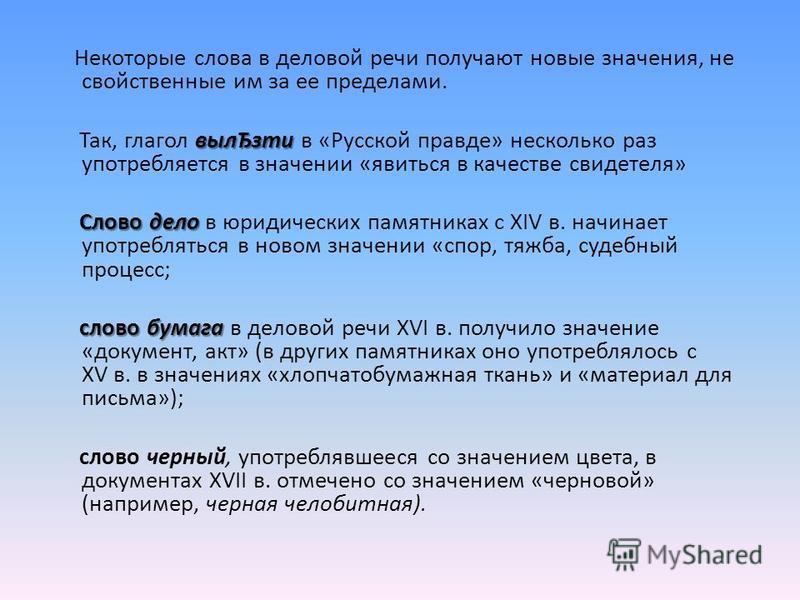 Некоторые слова в деловой речи получают новые значения, не свойственные им за ее пределами. вылЂзти Так, глагол вылЂзти в «Русской правде» несколько раз употребляется в значении «явиться в качестве свидетеля» Слово дело Слово дело в юридических памят