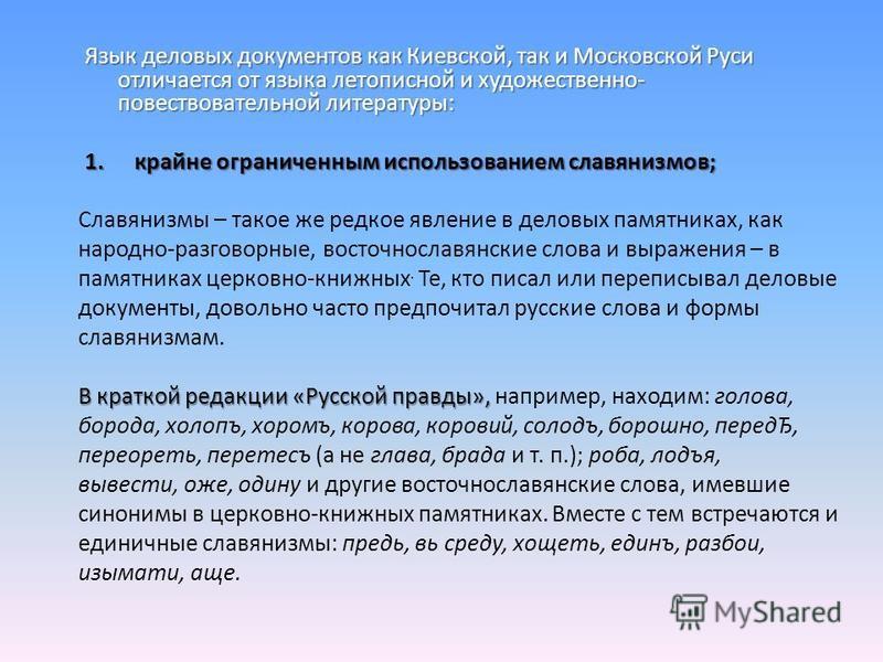 Язык деловых документов как Киевской, так и Московской Руси отличается от языка летописной и художественно- повествовательной литературы: 1. крайне ограниченным использованием славянизмов; Славянизмы – такое же редкое явление в деловых памятниках, ка
