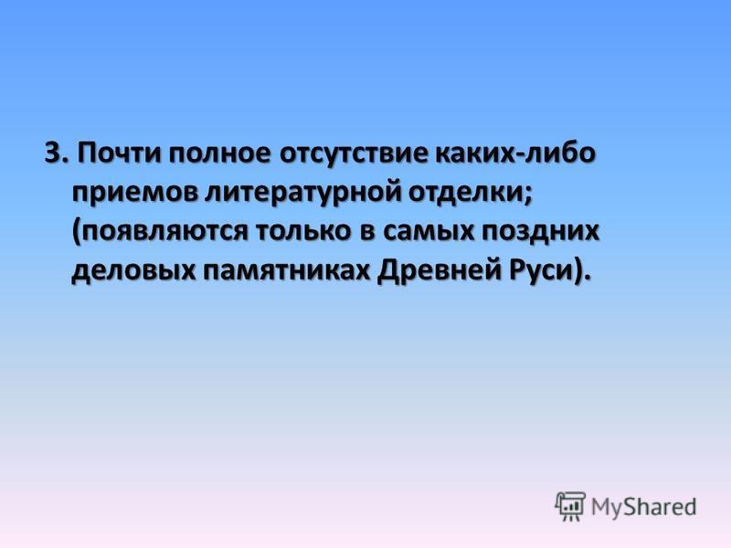 3. Почти полное отсутствие каких-либо приемов литературной отделки; (появляются только в самых поздних деловых памятниках Древней Руси).