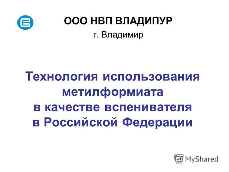 Технология использования метилформиата в качестве вспенивателя в Российской Федерации ООО НВП ВЛАДИПУР г. Владимир