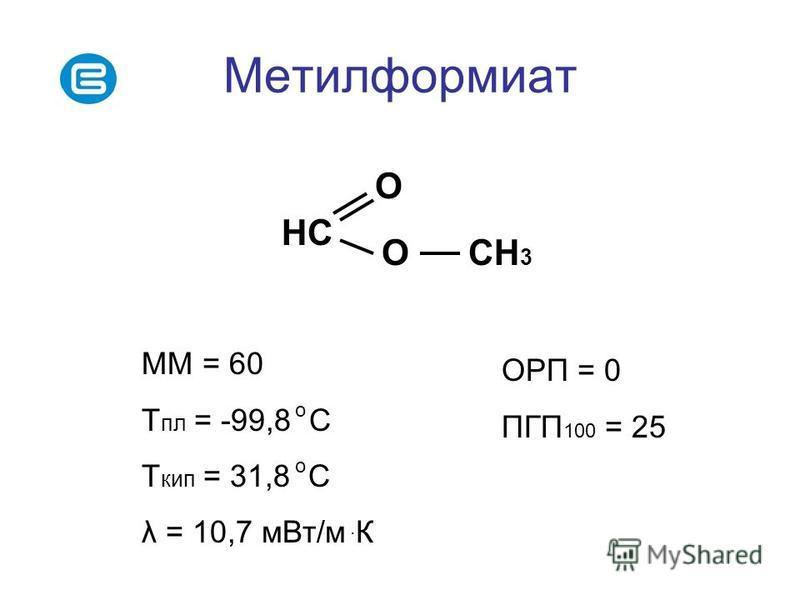 Метилформиат НС О О СН 3 ММ = 60 Т пл = -99,8 С Т кип = 31,8 С λ = 10,7 м Вт/м К о о. ОРП = 0 ПГП 100 = 25