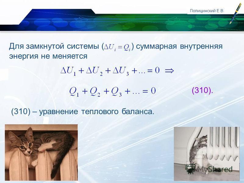 www.themegallery.com Company Logo Полицинский Е.В. Для замкнутой системы ( ) суммарная внутренняя энергия не меняется (310). (310) – уравнение теплового баланса.