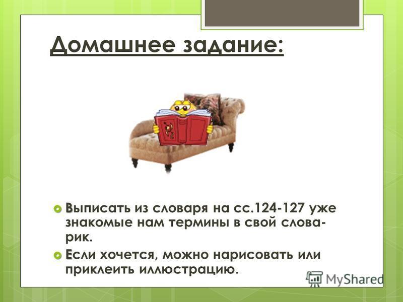 Домашнее задание: В Выписать из словаря на сс.124-127 уже знакомые нам термины в свой слова- рик. Е Если хочется, можно нарисовать или приклеить иллюстрацию.